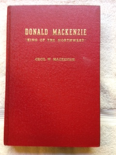 "Image for Donald Mackenzie ""King of the Northwest"" : the Story of an International Hero of the Oregon Country and the Red River Settlement at Lower Fort Garry (Winnipeg)"